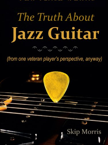 The Truth About Jazz Guitar: (from one veteran players perspective, anyway)
