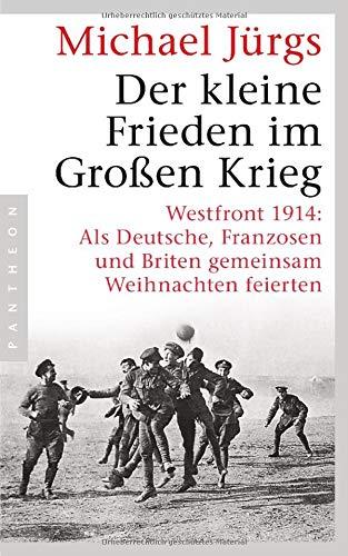 Der kleine Frieden im Großen Krieg: Westfront 1914: Als Deutsche, Franzosen und Briten gemeinsam Weihnachten feierten