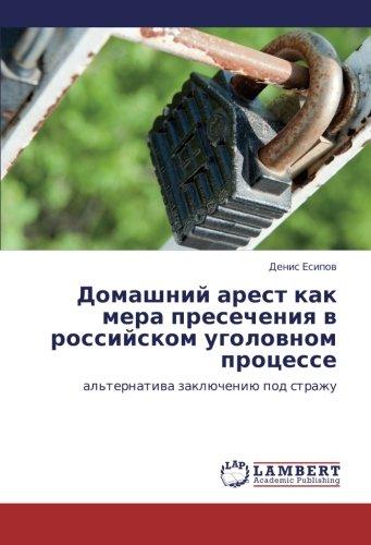 Download Domashniy arest kak mera presecheniya v rossiyskom ugolovnom protsesse: al'ternativa zaklyucheniyu pod strazhu (Russian Edition) pdf