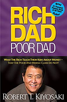 Rich Dad Poor Dad: What The Rich Teach Their Kids About Money - That The Poor And Middle Class Do Not! by [Kiyosaki, Robert T.]