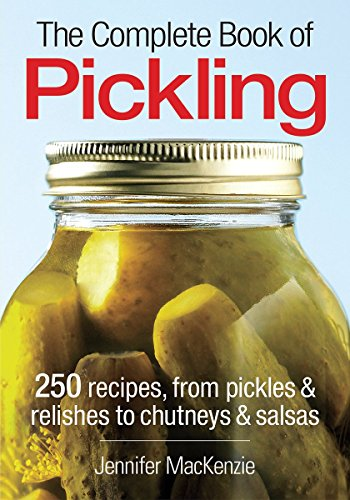 The Complete Book of Pickling: 250 Recipes from Pickles and Relishes to Chutneys and Salsas (Pickle Recipe)