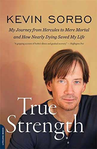 True Strength: My Journey from Hercules to Mere Mortal--and How Nearly Dying Saved My Life