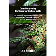 Cannabis growing. Marijuana horticulture guide: An ultimate beginner's guide on how to grow and cultivate cannabis (Indoor and Outdoor)