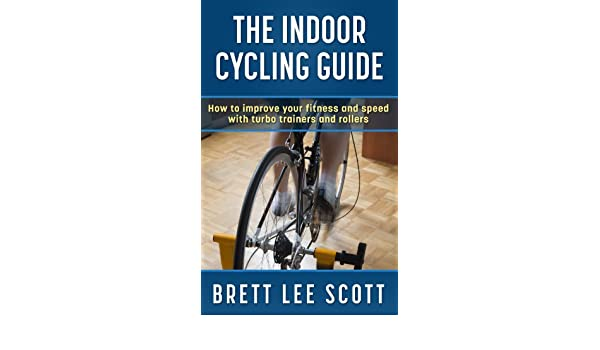 The Indoor Cycling Guide: How to improve your fitness and speed with turbo trainers and rollers (Iron Training Tips) (English Edition) eBook: Brett Lee ...