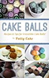 Cake Balls: Recipes and Tips For Irresistible Cake Balls!