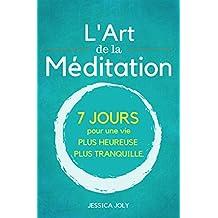 L'Art de la Méditation: Le Guide Ultime - 7 jours pour une vie plus heureuse et plus paisible (Pleine Conscience, Moment Présent, Mindfulness, Yoga) (French Edition)