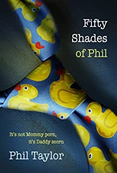 Fifty Shades of Phil: It's Not Mommy Porn, It's Daddy Scorn by [Taylor, Phil]