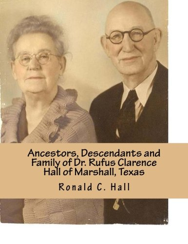 Ancestors, Descendants and Family of Dr. Rufus Clarence Hall of Marshall, Texas: Beginning with William W. Hall (1790 - 1854) of Harrison County, ... Josephine and Rufus C. Hall (Hall Family)