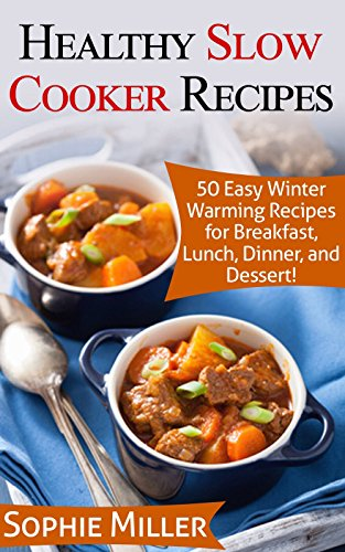 Healthy Slow Cooker Recipes: 50 Easy Winter Warming Recipes for Breakfast, Lunch, Dinner, and Dessert!