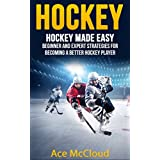 Hockey: Hockey Made Easy: Beginner and Expert Strategies For Becoming A Better Hockey Player (Hockey Training Drills Offense & Defensive Development For Beginner and Expert Sports Competition)