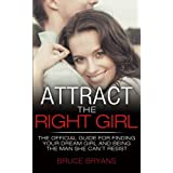 Attract The Right Girl: The Official Guide For Finding Your Dream Girl And Being The Man She Can't Resist
