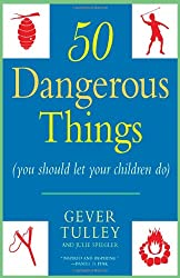 50 Dangerous Things (You Should Let Your Children Do)