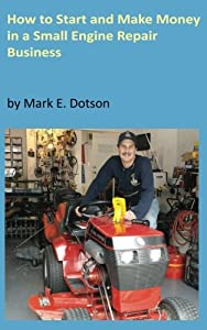 How to Start Up and Make Money in a Small Engine Repair Business from CreateSpace Independent Publishing Platform