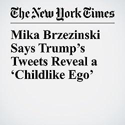 Mika Brzezinski Says Trump's Tweets Reveal a 'Childlike Ego'