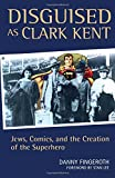 Disguised as Clark Kent: Jews, Comics, and the Creation of the Superhero