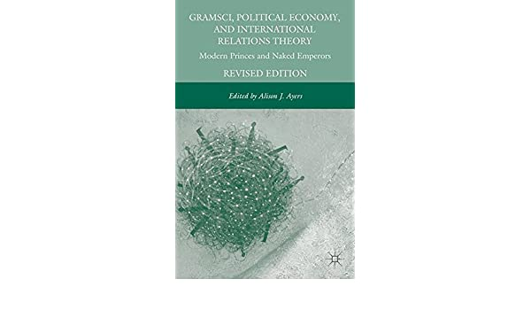 Gramsci, Political Economy, and International Relations Theory: Modern Princes and Naked Emperors