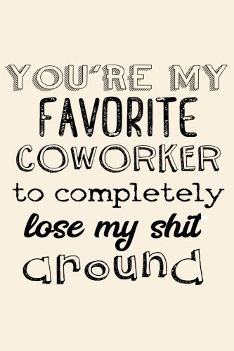 You're My Favorite Coworker To Completely Lose My Shit Around: Coworker Notebook Journal Gift (Gifts For Adults) (Volume 56) pdf