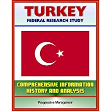 Turkey: Federal Research Study and Country Profile with Comprehensive Information, History, and Analysis - Politics, Economy, Military - Istanbul, Ataturk, Islamists, Armenian Genocide
