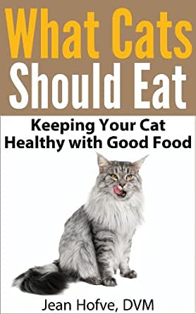 What Cats Should Eat: How to Keep Your Cat Healthy with Good Food - Kindle edition by Jean Hofve