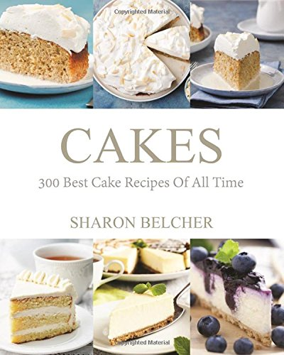 Cakes: 300 Best Cake Recipes Of All Time (Baking Cookbooks, Baking Recipes, Baking Books, Desserts, Cakes, Chocolate, Cupcakes, Cupcake Recipes)