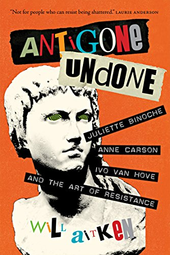 Antigone Undone: Juliette Binoche, Anne Carson, Ivo van Hove, and the Art of Resistance (The Regina (Hove Collection)