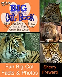 THE BIG CAT BOOK: What Kids ages 6-8 Want to Know About  Lions, Tigers and Other Big Cats! Fun Facts and Photos