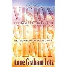 Vision of His Glory: Finding Hope Through the Revelation of Jesus Christ by Lotz, Anne Graham, Thomas Nelson Publishers (1997) Paperback