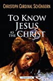 To Know Jesus As the Christ, Christoph Cardinal Schonborn, 1586177923