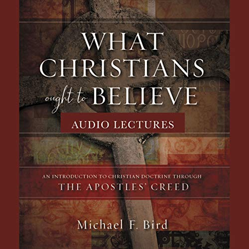 What Christians Ought to Believe: Audio Lectures: An Introduction to Christian Doctrine Through the Apostles' Creed