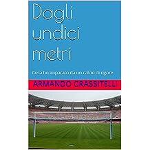Dagli undici metri: Cosa ho imparato da un calcio di rigore (Italian Edition)