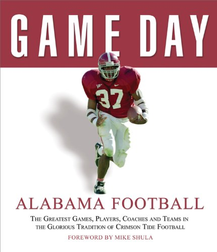 Game Day: Alabama Football: The Greatest Games, Players, Coaches and Teams in the Glorious Tradition of Crimson Tide (University Alabama Day Game)