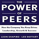 The Power of Peers: How the Company You Keep Drives Leadership, Growth, and Success