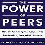 The Power of Peers: How the Company You Keep Drives Leadership, Growth, and Success | Leon Shapiro,Leo Bottary