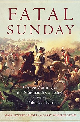Fatal Sunday: George Washington, the Monmouth Campaign, and the Politics of Battle (Campaigns and Commanders Series Book 54) ()