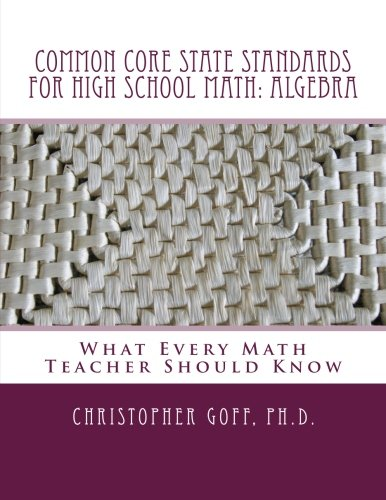 Standards School Math High (Common Core State Standards for High School Math: Algebra: What Every Math Teacher Should Know)
