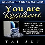 You Are Resilient: Hypnosis Meditation for Getting Through Tough Times, Weathering the Storm and Tapping into Your Inner Strength via Subliminal Hypnosis and Meditation | Tai Sun