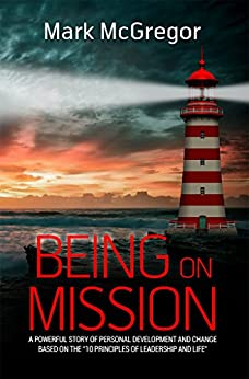 Being On Mission: A powerful story of personal development and change based on the '10 Principles of Leadership and Life' by [McGregor, Mark]