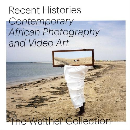 Recent Histories: Contemporary African Photography And Video Art From The Walther Collection