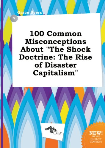 100 Common Misconceptions about the Shock Doctrine: The Rise of Disaster Capitalism