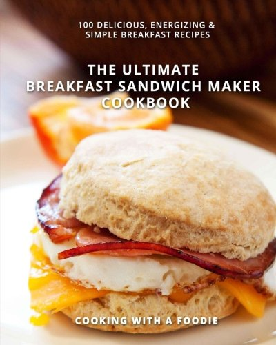 The Ultimate Breakfast Sandwich Maker Cookbook: 100 Delicious, Energizing and Simple Breakfast Recipes (Best Simple Sandwich Recipes)