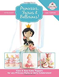 Princesses, Fairies & Ballerinas!: Cute & Easy Cake Toppers for any Princess Party or Girly Celebration (Cute & Easy Cake Toppers Collection): 2 by The Cake & Bake Academy (2014) Paperback