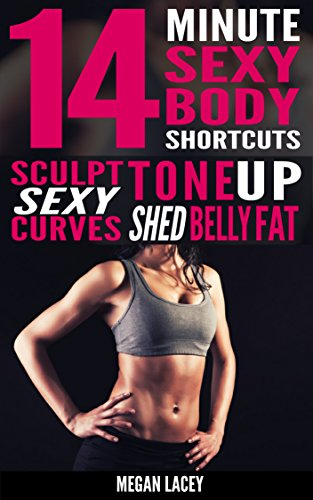 14 Minute Sexy Body Shortcuts: Tone Up, Sculpt Sexy Curves and Shed Belly Fat (Weight Loss for Women Book 1)