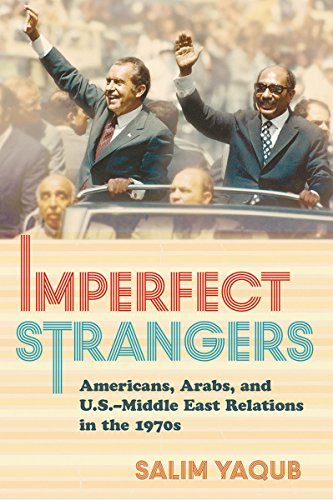 Imperfect Strangers: Americans, Arabs, and U.S.-Middle East Relations in the 1970s (The United States in the World)