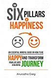 Happiness : The Six Pillars of Happiness: An Essential Mindful Guide on How to be Happy and Transform Your Life into a Blissful Journey ( Mindfulness + Relieve Anxiety + Eliminate Negative Thinking)