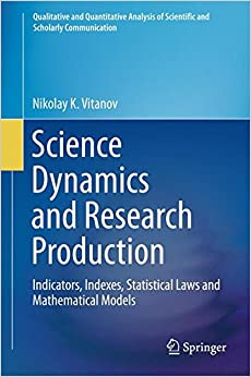 Science Dynamics and Research Production: Indicators, Indexes, Statistical Laws and Mathematical Models (Qualitative and Quantitative Analysis of Scientific and Scholarly Communication)