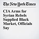 CIA Arms for Syrian Rebels Supplied Black Market, Officials Say | Mark Mazzetti,Ali Younes