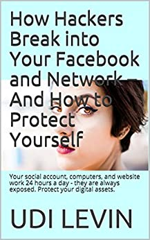How Hackers Break into Your Facebook and Network - And How to Protect Yourself: Your social account, computers, and website work 24 hours a day - they are always exposed. Protect your digital assets. by [Levin, Udi]