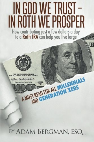 In God We Trust - In Roth We Prosper: How Contributing Just a Few Dollars a Day to a Roth IRA Can Help You Live Large. A Must-Read for all Millennials and Generation Xers