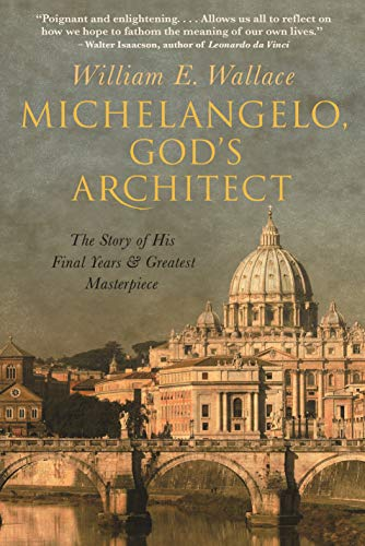 Michelangelo, God's Architect: The Story of His Final Years and Greatest Masterpiece