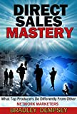 Direct Sales Mastery: What Top Producers Do Differently From Other Network Marketers (Direct Sales, Network Marketing, MLM, Internet Marketing)